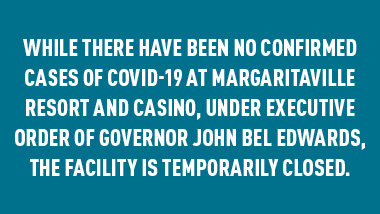 "teal background with text, ""While there have been no confirmed cases of COVID-19 at Margaritaville Resort and Casinio, under Executive Order of Governor John Bel Edwards, the facility is temporarily closed."""